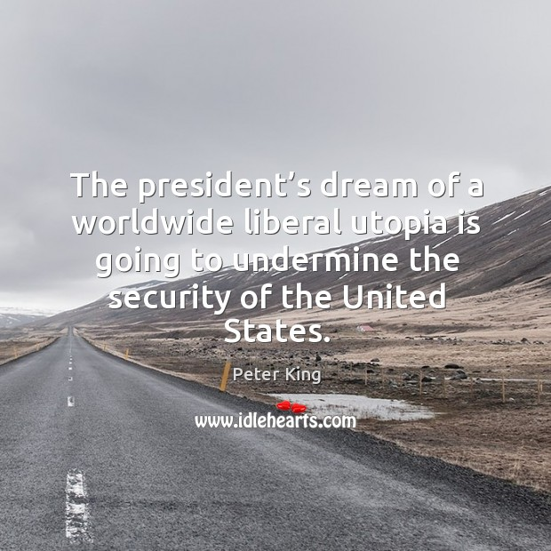 The president's dream of a worldwide liberal utopia is going to undermine the security of the united states. Peter King Picture Quote