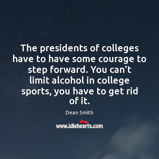 The presidents of colleges have to have some courage to step forward. Dean Smith Picture Quote