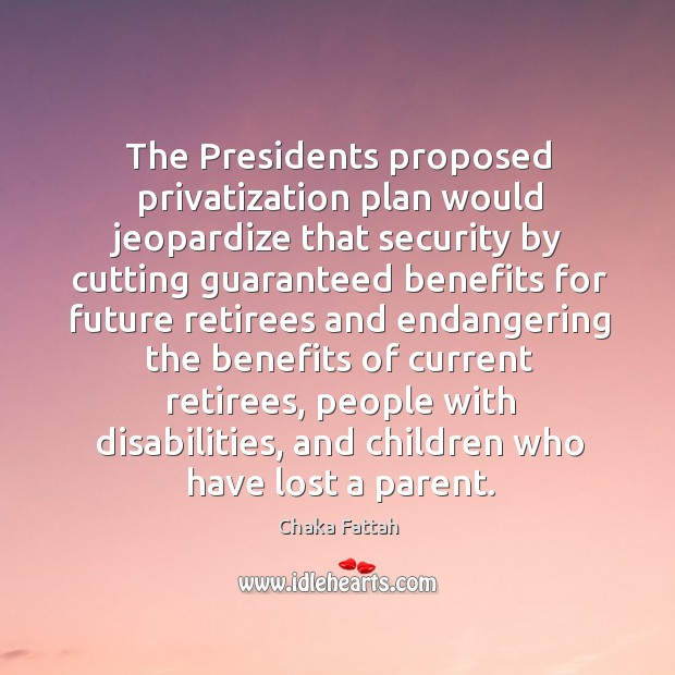 The Presidents proposed privatization plan would jeopardize that security by cutting guaranteed Image