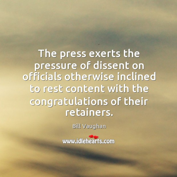 The press exerts the pressure of dissent on officials otherwise inclined to Image