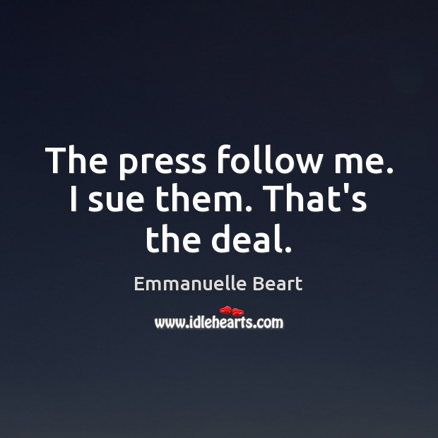 The press follow me. I sue them. That's the deal. Emmanuelle Beart Picture Quote
