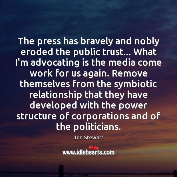 The press has bravely and nobly eroded the public trust… What I'm Jon Stewart Picture Quote