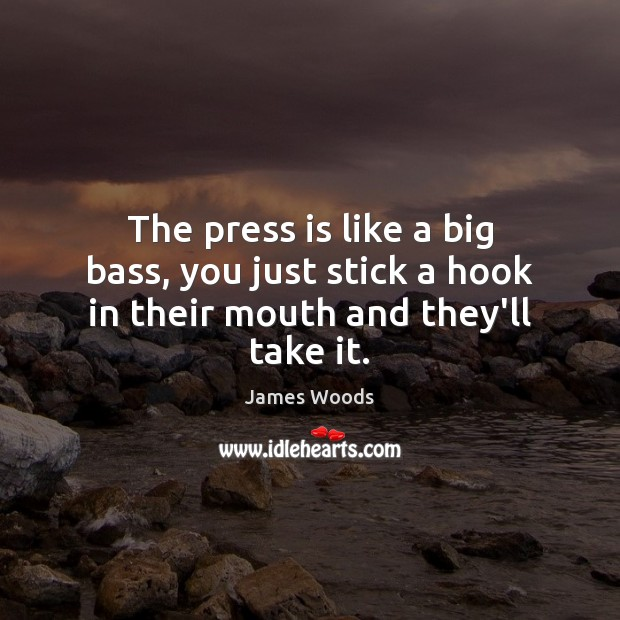 The press is like a big bass, you just stick a hook in their mouth and they'll take it. James Woods Picture Quote
