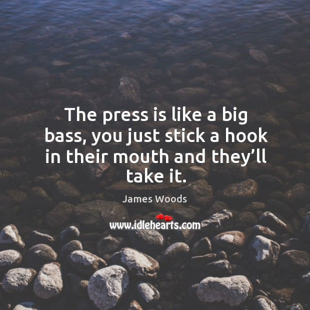 Image, The press is like a big bass, you just stick a hook in their mouth and they'll take it.