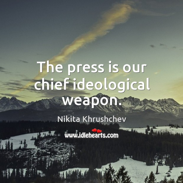 The press is our chief ideological weapon. Nikita Khrushchev Picture Quote