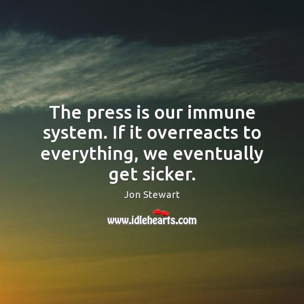 Image, The press is our immune system. If it overreacts to everything, we eventually get sicker.