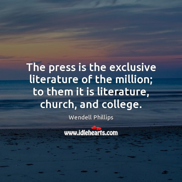 The press is the exclusive literature of the million; to them it Wendell Phillips Picture Quote