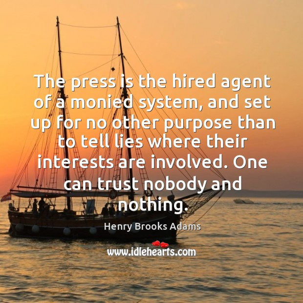 The press is the hired agent of a monied system, and set up for no other purpose than to tell lies where Image