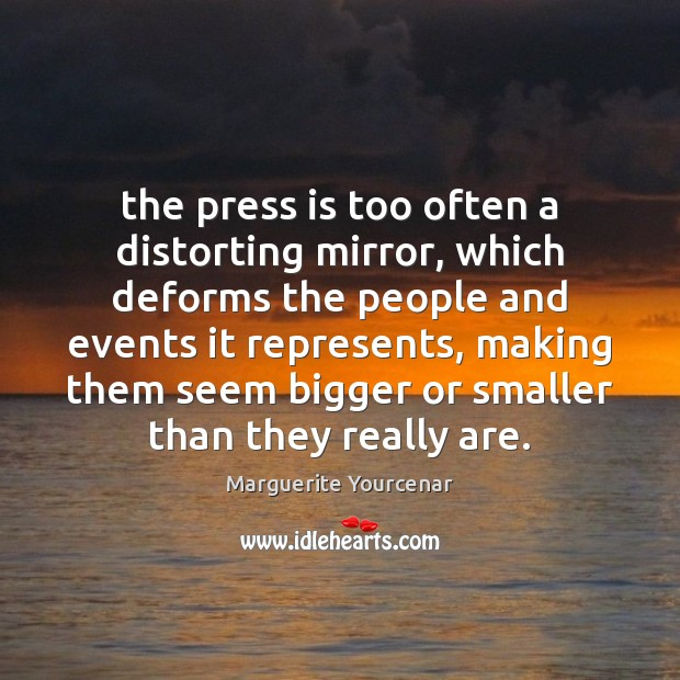 The press is too often a distorting mirror, which deforms the people Marguerite Yourcenar Picture Quote