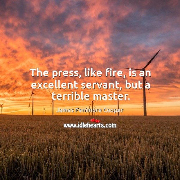 The press, like fire, is an excellent servant, but a terrible master. James Fenimore Cooper Picture Quote
