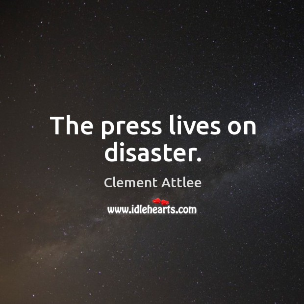 The press lives on disaster. Clement Attlee Picture Quote