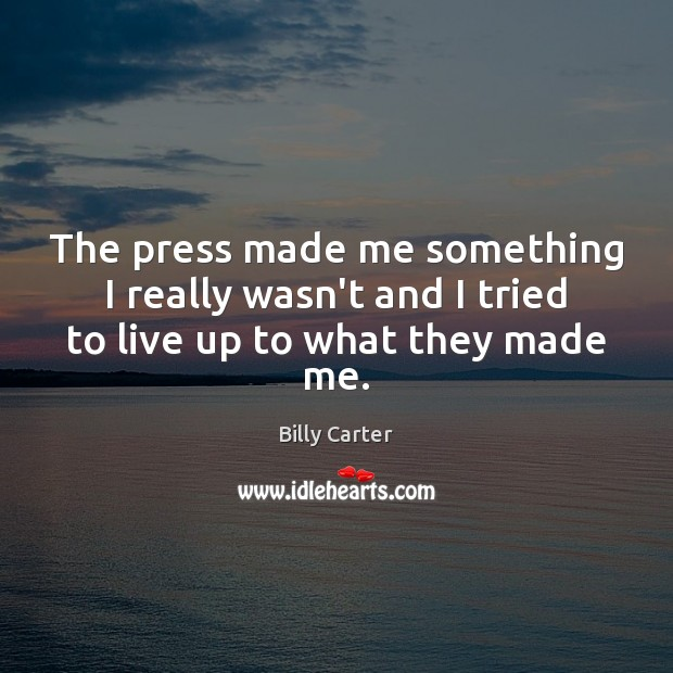 The press made me something I really wasn't and I tried to live up to what they made me. Billy Carter Picture Quote