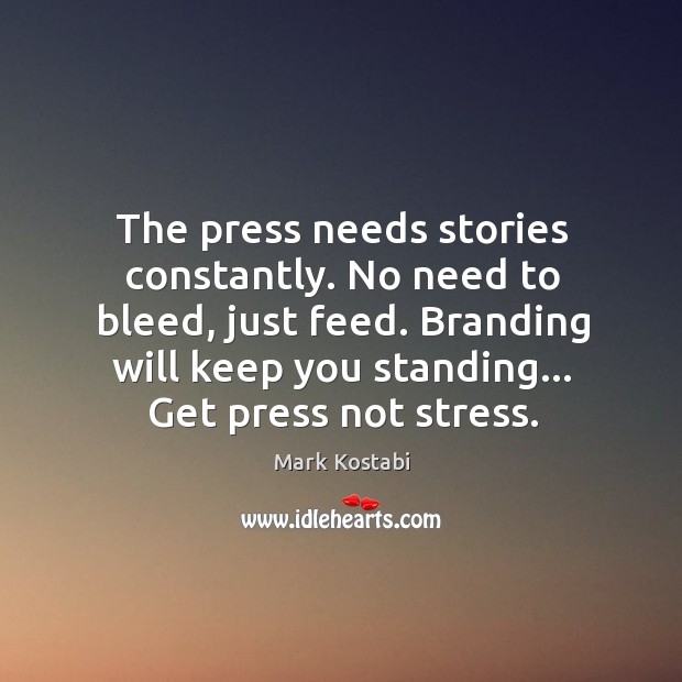 The press needs stories constantly. No need to bleed, just feed. Image