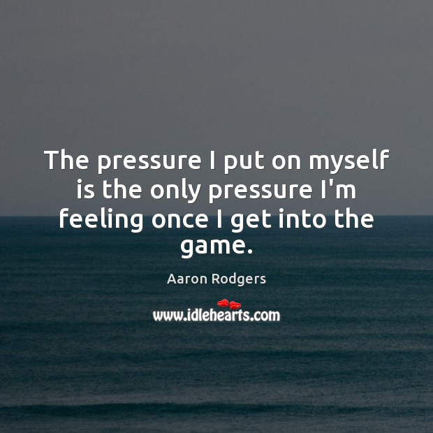 Image, The pressure I put on myself is the only pressure I'm feeling once I get into the game.
