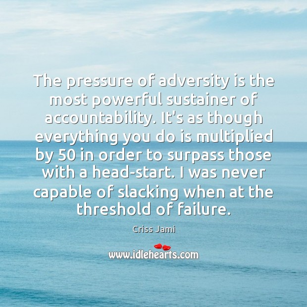 The pressure of adversity is the most powerful sustainer of accountability. It's Criss Jami Picture Quote