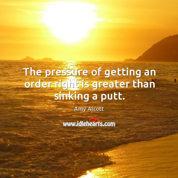Image, The pressure of getting an order right is greater than sinking a putt.