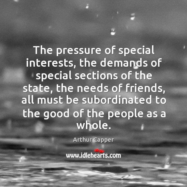 The pressure of special interests, the demands of special sections of the state Arthur Capper Picture Quote