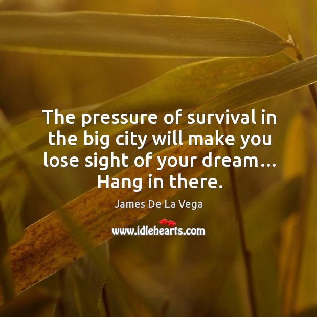 The pressure of survival in the big city will make you lose sight of your dream… hang in there. Image