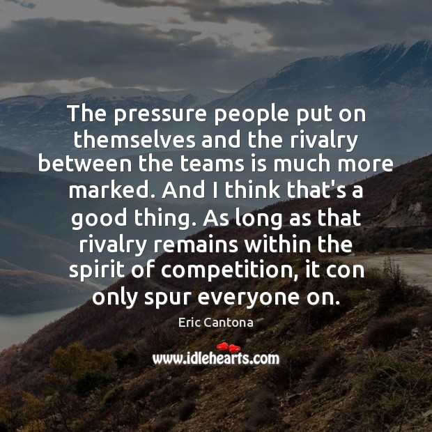 The pressure people put on themselves and the rivalry between the teams Eric Cantona Picture Quote