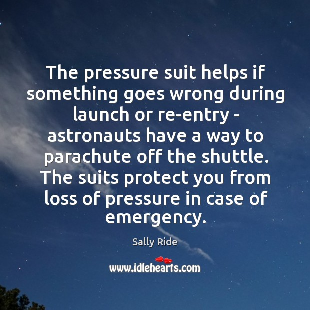 The pressure suit helps if something goes wrong during launch or re-entry Sally Ride Picture Quote