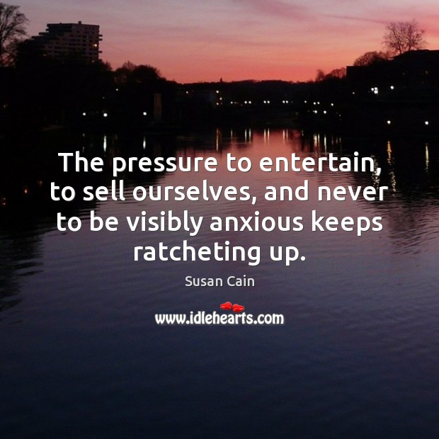 The pressure to entertain, to sell ourselves, and never to be visibly Susan Cain Picture Quote
