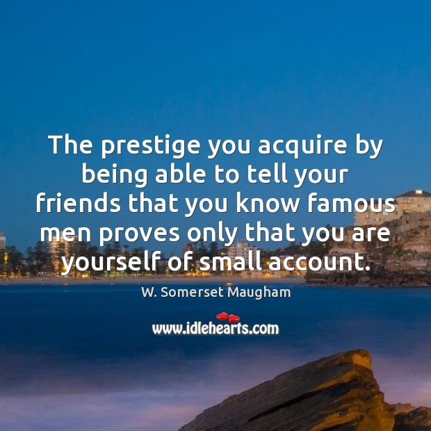 The prestige you acquire by being able to tell your friends that W. Somerset Maugham Picture Quote