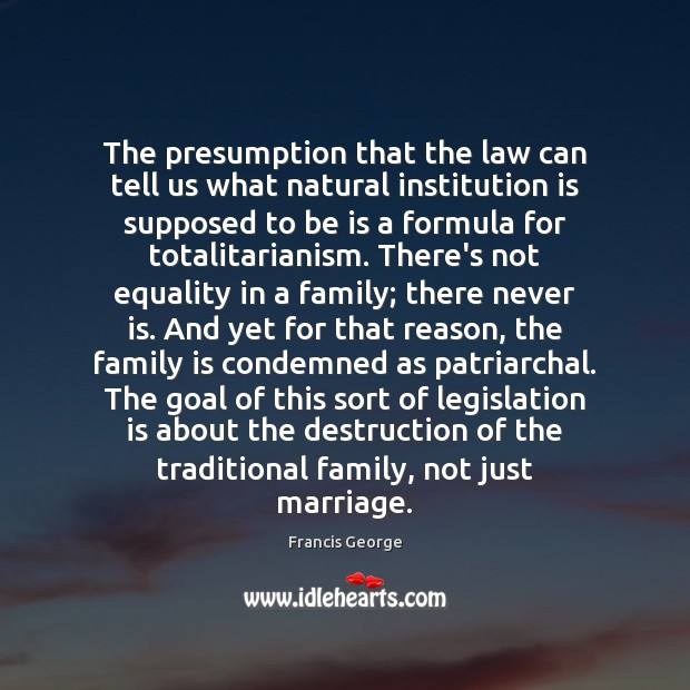 The presumption that the law can tell us what natural institution is Francis George Picture Quote