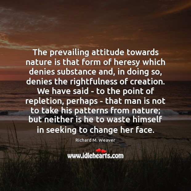 The prevailing attitude towards nature is that form of heresy which denies Image
