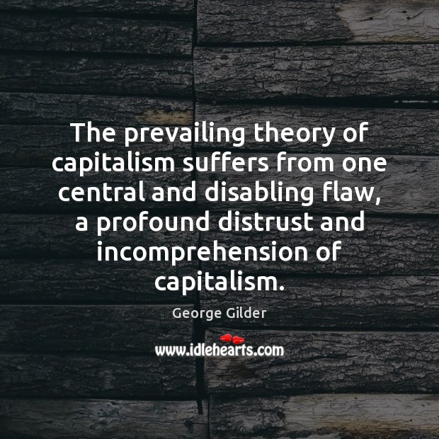The prevailing theory of capitalism suffers from one central and disabling flaw, Image