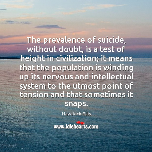 The prevalence of suicide, without doubt, is a test of height in civilization; Havelock Ellis Picture Quote