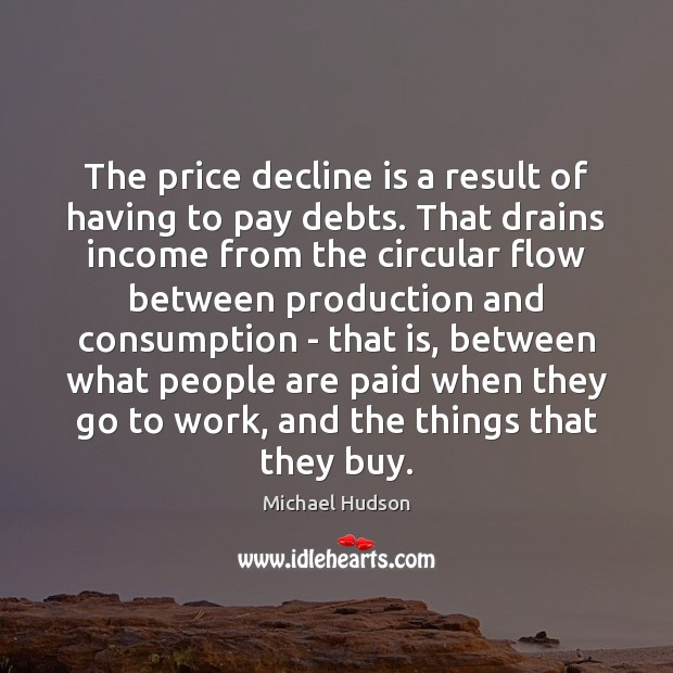 The price decline is a result of having to pay debts. That Michael Hudson Picture Quote