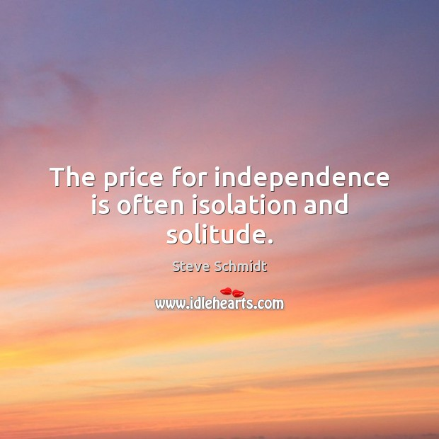 The price for independence is often isolation and solitude. Independence Quotes Image