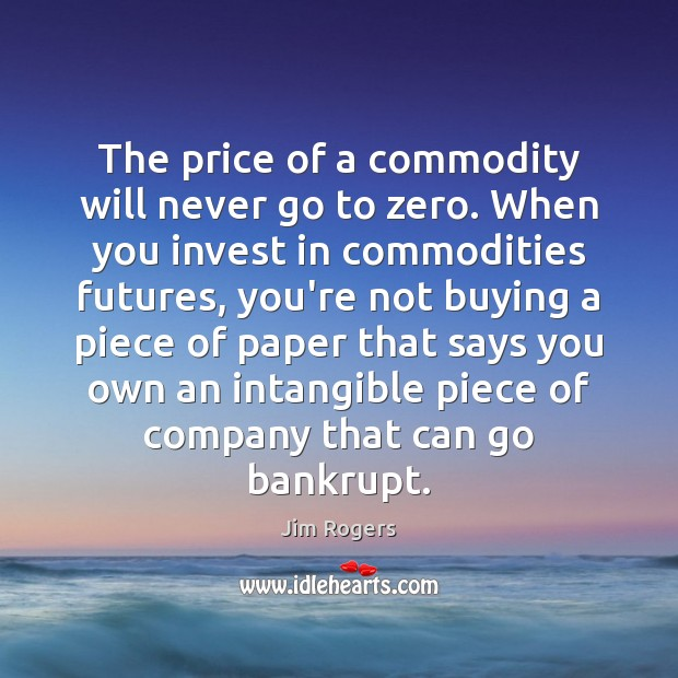 The price of a commodity will never go to zero. When you Jim Rogers Picture Quote