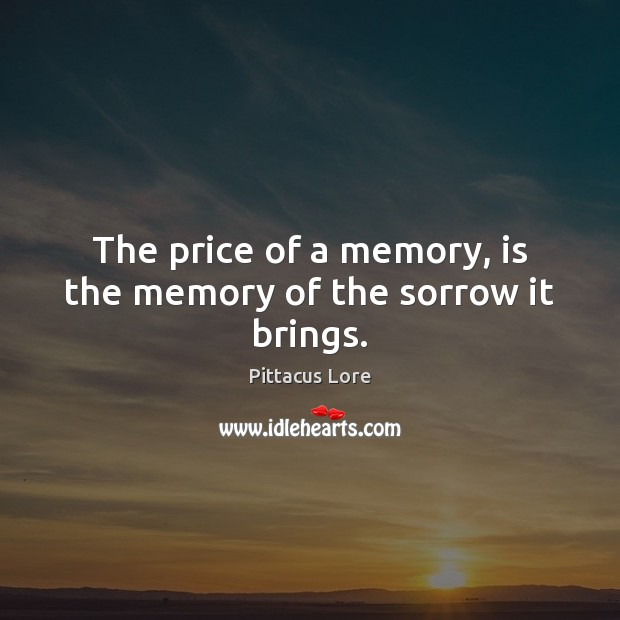 The price of a memory, is the memory of the sorrow it brings. Pittacus Lore Picture Quote