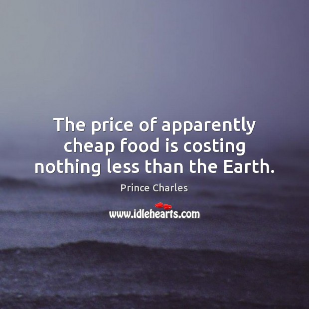 The price of apparently cheap food is costing nothing less than the Earth. Prince Charles Picture Quote