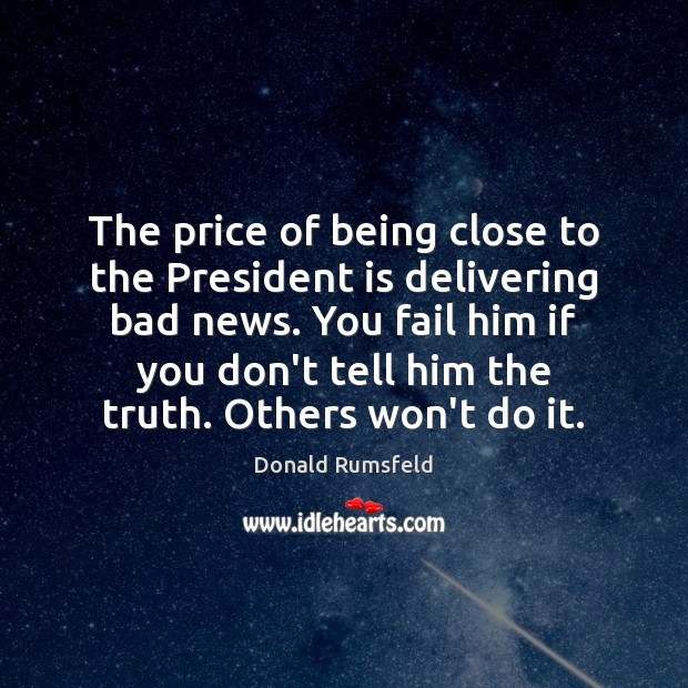 The price of being close to the President is delivering bad news. Donald Rumsfeld Picture Quote