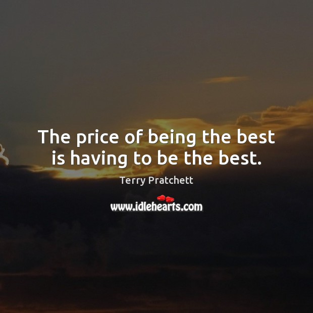 The price of being the best is having to be the best. Terry Pratchett Picture Quote