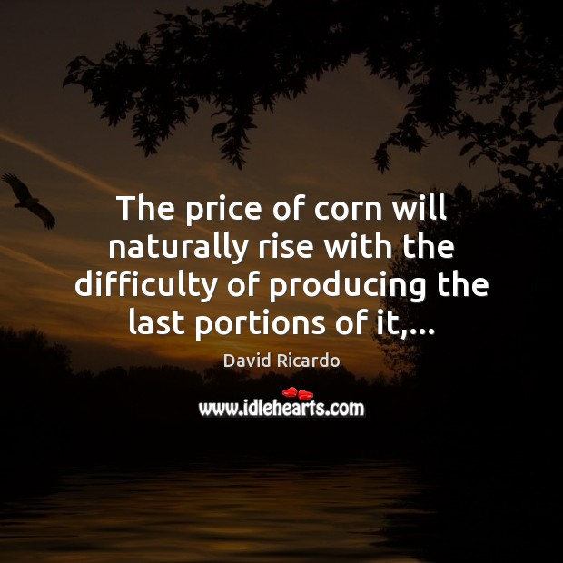 The price of corn will naturally rise with the difficulty of producing David Ricardo Picture Quote
