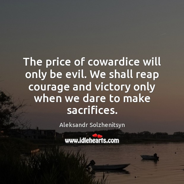 The price of cowardice will only be evil. We shall reap courage Aleksandr Solzhenitsyn Picture Quote
