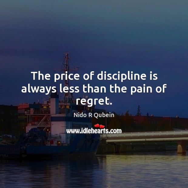 The price of discipline is always less than the pain of regret. Nido R Qubein Picture Quote