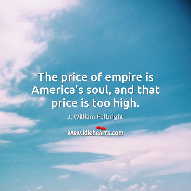 The price of empire is America's soul, and that price is too high. J. William Fulbright Picture Quote