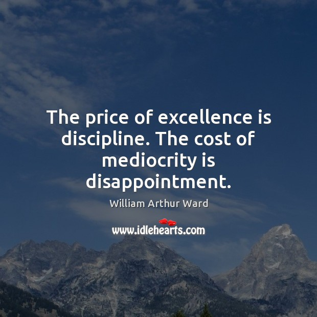 Image, The price of excellence is discipline. The cost of mediocrity is disappointment.