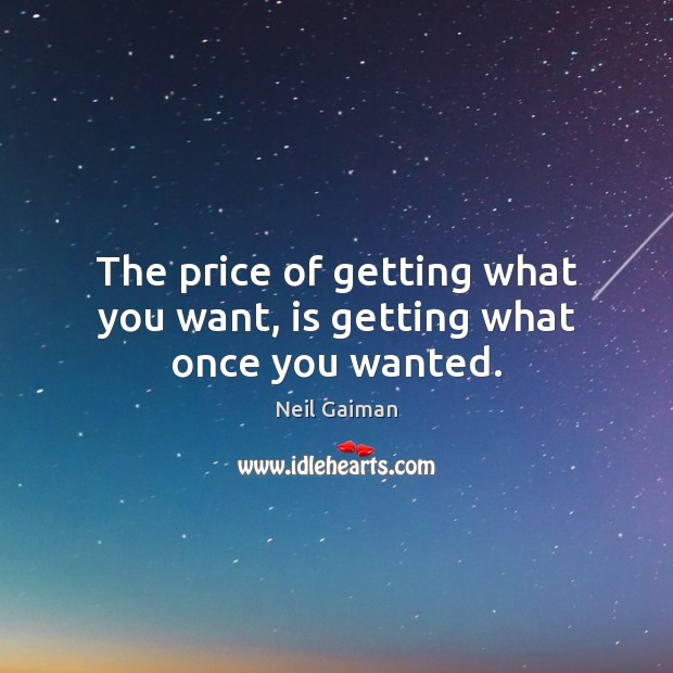The price of getting what you want, is getting what once you wanted. Image