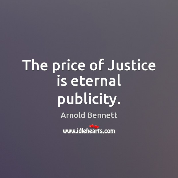 The price of Justice is eternal publicity. Arnold Bennett Picture Quote