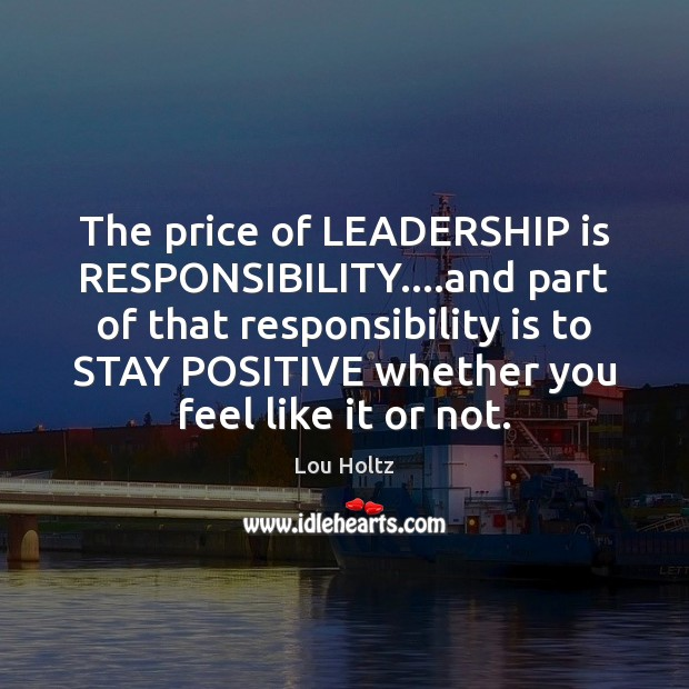 The price of LEADERSHIP is RESPONSIBILITY….and part of that responsibility is Lou Holtz Picture Quote