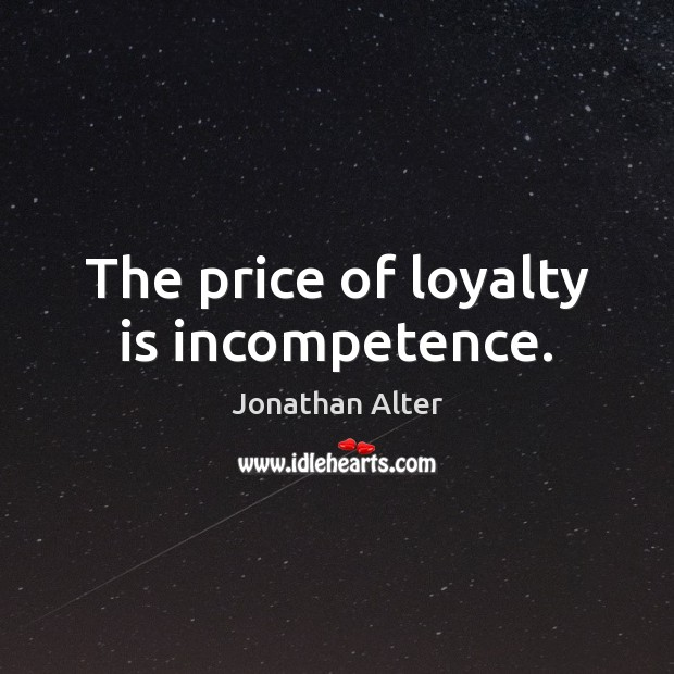 The price of loyalty is incompetence. Loyalty Quotes