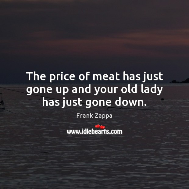 The price of meat has just gone up and your old lady has just gone down. Image