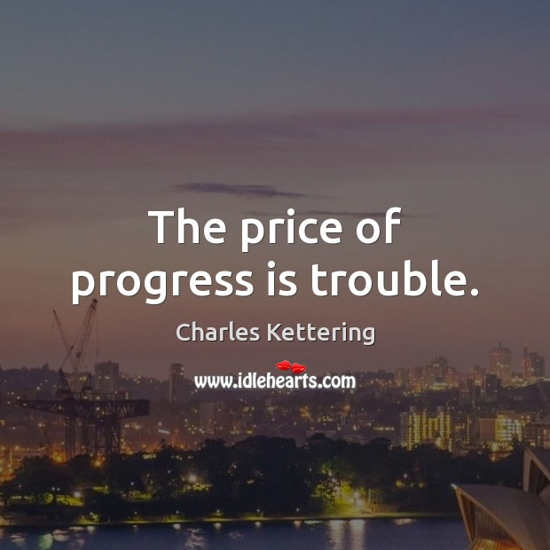 The price of progress is trouble. Charles Kettering Picture Quote