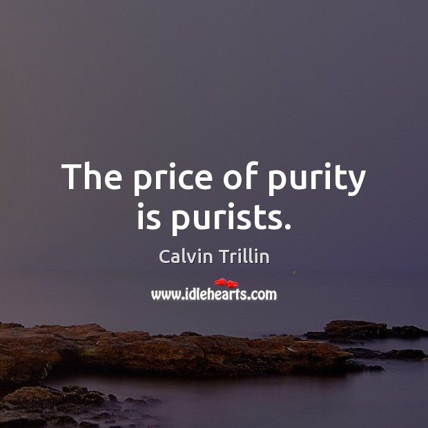 The price of purity is purists. Calvin Trillin Picture Quote