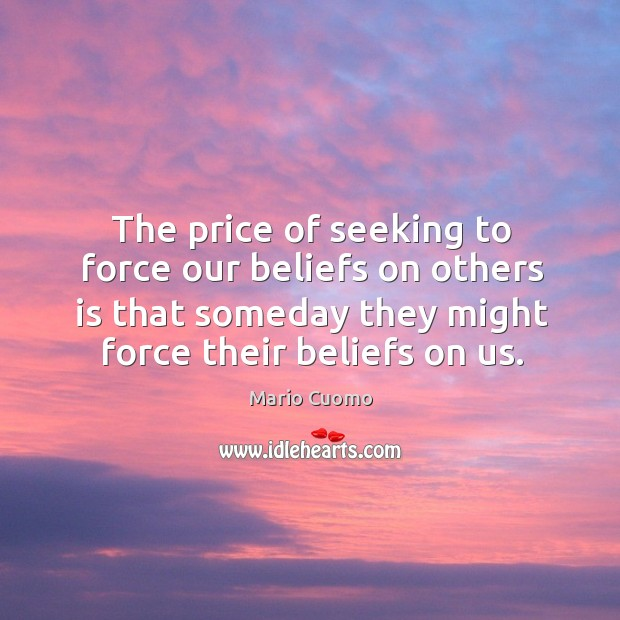 The price of seeking to force our beliefs on others is that someday they might force their beliefs on us. Mario Cuomo Picture Quote